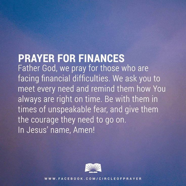 Prayer For Finances - Father God, we pray for those who are facing financial difficulties. We ask you to meet every need & remind them how you always are right on time. Be with them in times of unspeakable fear, & give them the courage they need to go on. In Jesus' name, Amen!