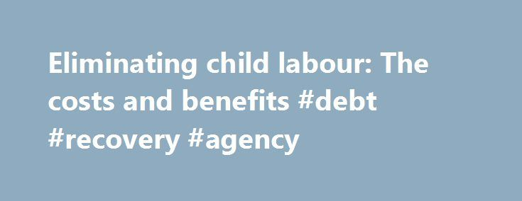 """Eliminating child labour: The costs and benefits #debt #recovery #agency http://debt.remmont.com/eliminating-child-labour-the-costs-and-benefits-debt-recovery-agency/  #eliminating debt # Eliminating child labour: The costs and benefits A just-released study by the ILO International Programme on the Elimination of Child Labour (IPEC), """"Investing in Every Child: An Economic Study of the Costs and Benefits of Eliminating Child Labour"""", argues that the benefits of eliminating child labour will…"""