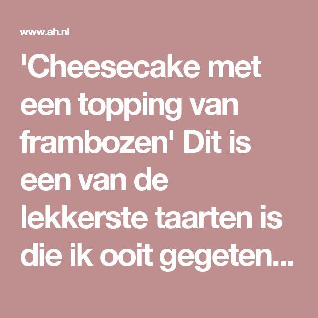 'Cheesecake met een topping van frambozen' Dit is een van de lekkerste taarten is die ik ooit gegeten heb - Favoriete recept van - Ingrid Verschelling - Albert Heijn
