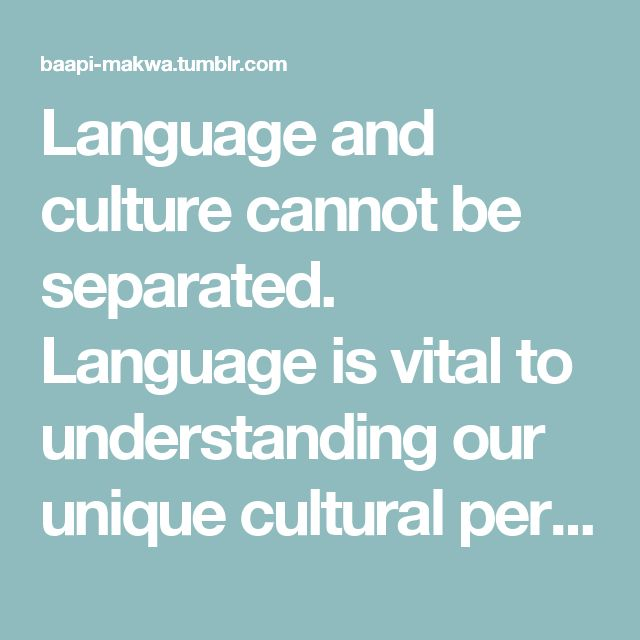 Language and culture cannot be separated. Language is vital to understanding our unique cultural perspectives. Language is a tool that is used to explore and experience our cultures and the perspectives that are embedded in our cultures. Buffy Sainte Marie