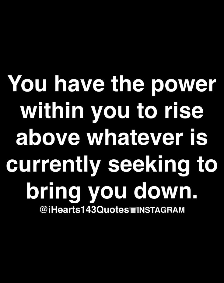you have the power within you to rise above whatever is currently seeking to bring you down.