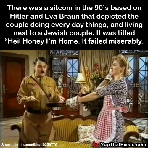 """There was a show in the 90′s that depicted Hitler and Eva Braun living next to a jewish couple. It was called""""Heil Honey I'm Home""""."""