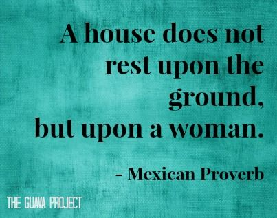 """""""A house does not rest upon the ground, but upon a woman."""" - Mexican Proverb"""