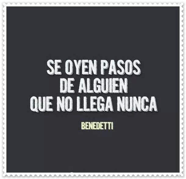 Mi Benedetti ♥ sabe que te escucho desde siempre, pero desde hace ya un rato, tú, no llegas :'(.