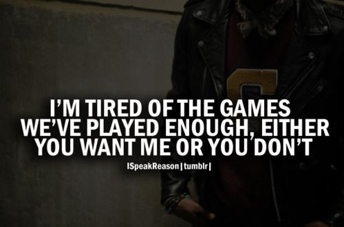 I'm tired of the games, we've played enough, either you want me or you don't.