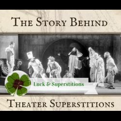 "Ever wonder why actors say ""Break a leg"" instead of ""Good luck?"" Or why Macbeth is supposedly cursed? Or why you shouldn't whistle backstage?  For the month of March, I'll be looking at the stories behind common superstitions and symbols of luck."