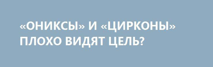 «ОНИКСЫ» И «ЦИРКОНЫ» ПЛОХО ВИДЯТ ЦЕЛЬ? http://rusdozor.ru/2017/07/06/oniksy-i-cirkony-ploxo-vidyat-cel/  Правда ли, что наши новые дальнобойные и высокоточные крылатые ракеты, установленные на надводных кораблях и подводных лодках российского флота, бесполезны из-за отсутствия эффективной системы разведки и целеуказания для их боевого применения? Какие средства противодействия этому оружию есть у ВМС Соединённых ...