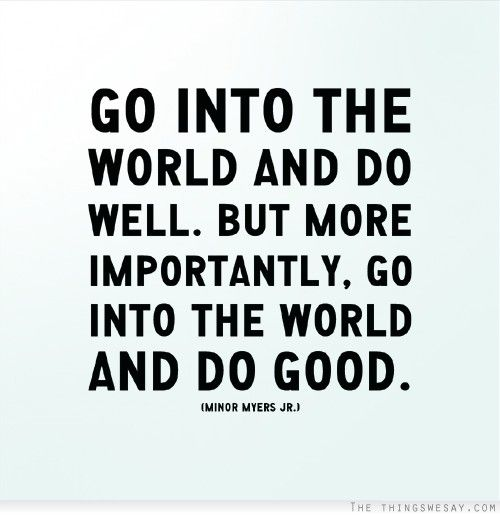 Go into the world and do well but more importantly go into the world and do good
