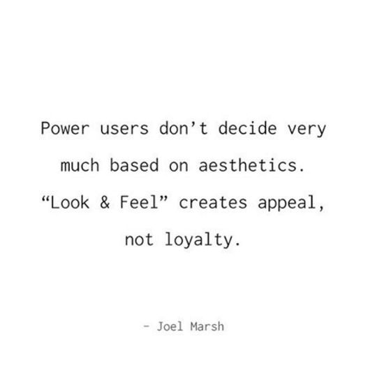 """Power users don't decide very much based on aesthetics. """"Look & Feel"""" creates appeal, not loyalty."""