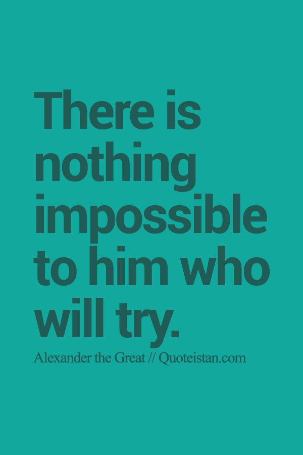 There is nothing impossible to him who will try.. Today the impossible for him can be turned around to a possible if he or him applies himself to conquer all other opportunities ahead.. The Decision is for he or him to make, and too escape the impossible ...