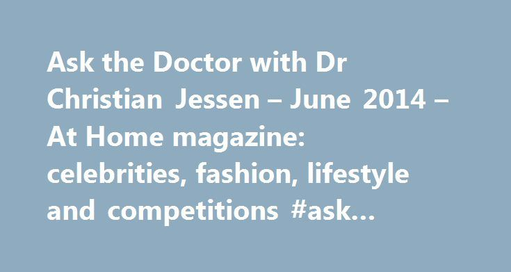 Ask the Doctor with Dr Christian Jessen – June 2014 – At Home magazine: celebrities, fashion, lifestyle and competitions #ask #restaurant #voucher http://ask.remmont.com/ask-the-doctor-with-dr-christian-jessen-june-2014-at-home-magazine-celebrities-fashion-lifestyle-and-competitions-ask-restaurant-voucher/  #ask the doctor uk # Ask the Doctor with Dr Christian Jessen June 2014 The adage 'the greatest wealth is health' is certainly true, but with medical advances making a difference to how…