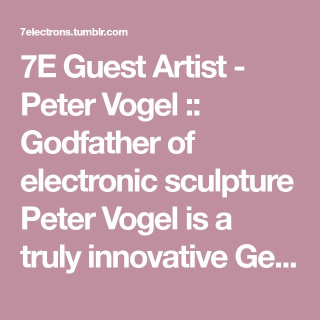 7E Guest Artist - Peter Vogel :: Godfather of electronic sculpture Peter Vogel is a truly innovative German artist born in 1937. He pioneered the idea of turning circuits into sculptures. Formally...
