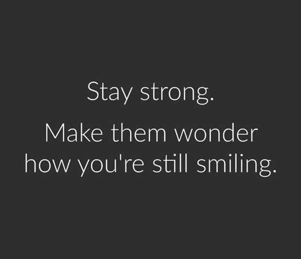 """""""Stay strong. Make them wonder how you're still smiling."""""""