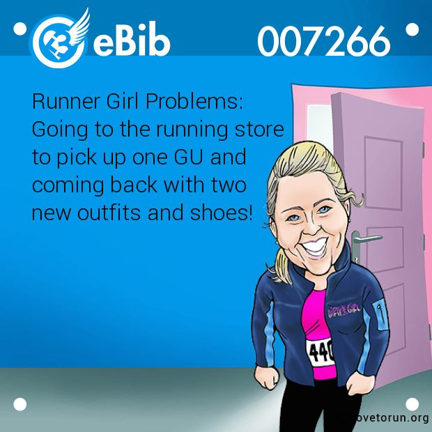 Runner Girl Problems:   Going to the running store   to pick up one GU and  coming back with two   new outfits and shoes!