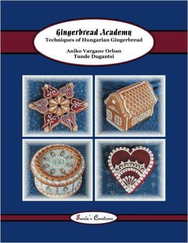 Gingerbread Academy: Techniques of Hungarian Gingerbread (Tunde's Creations) (Volume 3): Tunde Dugantsi, Aniko Vargane Orban: 9781502382917: Amazon.com: Books