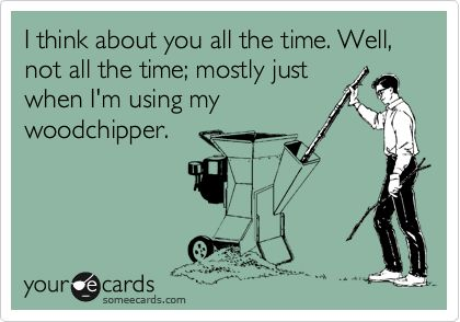 I think about you all the time. Well, not all the time; mostly just when I'm using my woodchipper.