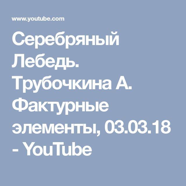 Серебряный Лебедь. Трубочкина А. Фактурные элементы, 03.03.18 - YouTube