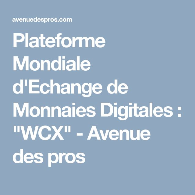 """Plateforme Mondiale d'Echange de Monnaies Digitales : """"WCX""""  - Avenue des pros"""