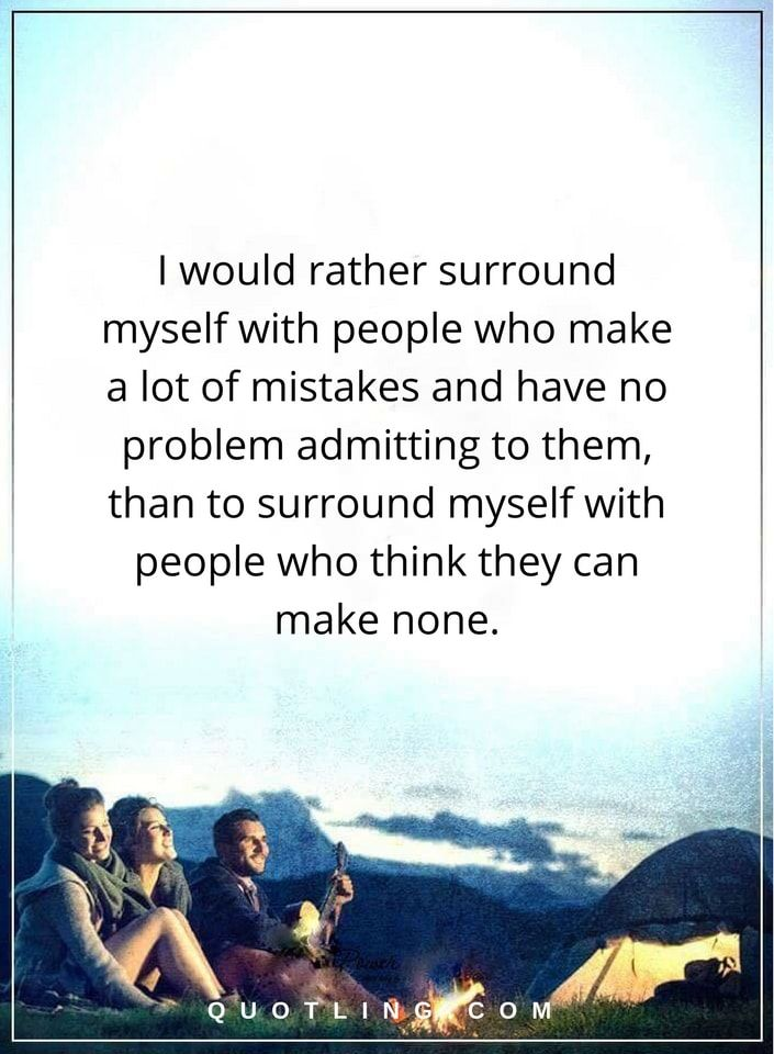 Life Lessons | I would rather surround myself with people who make a lot of mistakes and have no problem admitting to them, than to surround myself with people who think they can make none.