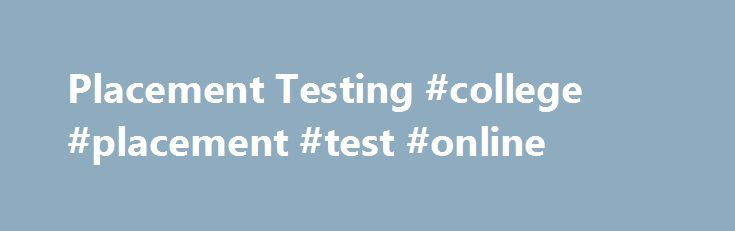Placement Testing #college #placement #test #online http://phoenix.nef2.com/placement-testing-college-placement-test-online/  # Placement Testing Placement Testing Overview Placement testing provides an accurate and timely assessment of a student's academic proficiency levels, which help determine the most appropriate courses in English, reading, and math. Therefore, it's very important you do the best you can when taking the placement tests! Please note that placement testing is now…