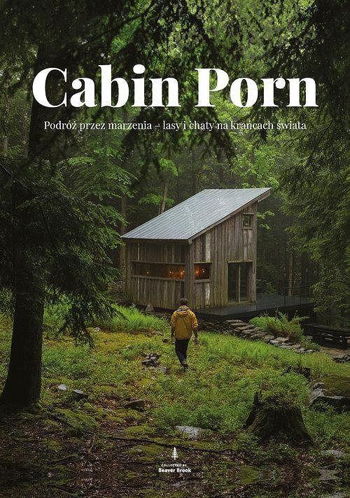 Cabin Porn. Podróż przez marzenia - lasy i chaty na krańcach świata