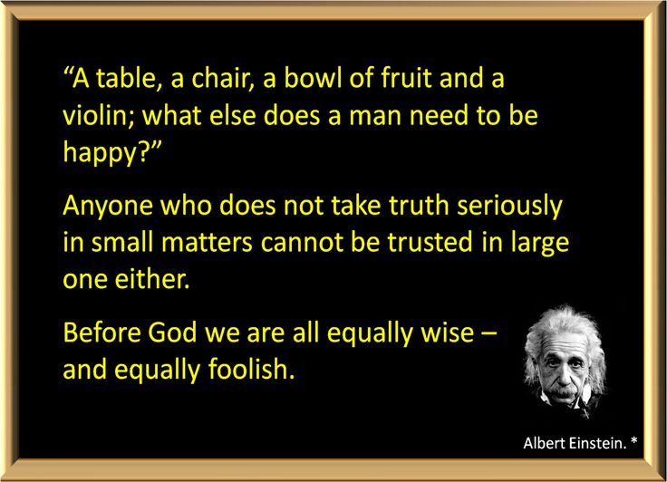 """1. A table, a chair, a bowl of fruit and a violin; what else does a man need to be happy?""""  2. Anyone who does not take truth seriously in small matters cannot be trusted in large one either. 3. Before God we are all equally wise - and equally foolish."""