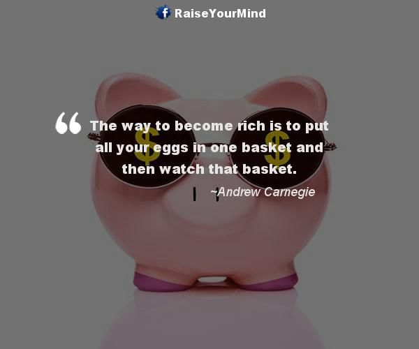 The way to become rich is to put all your eggs in one basket and then watch that basket. - http://www.raiseyourmind.com/finance/the-way-to-become-rich-is-to-put-all-your-eggs-in-one-basket-and-then-watch-that-basket/  Finance Quotes Andrew Carnegie, Eggs, how to be rich, how to become rich, making money, Rich, Watch, ways to become rich