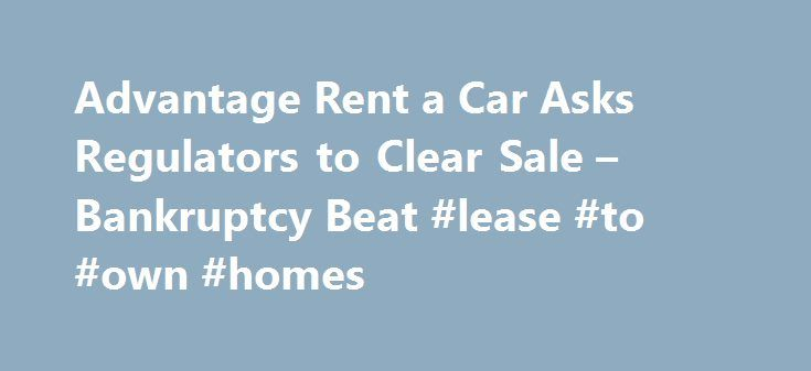 Advantage Rent a Car Asks Regulators to Clear Sale – Bankruptcy Beat #lease #to #own #homes http://rental.remmont.com/advantage-rent-a-car-asks-regulators-to-clear-sale-bankruptcy-beat-lease-to-own-homes/  #advantage rent a car # rental cars Months after its spinoff from Hertz Global Holdings Inc. Advantage Rent a Car is asking federal regulators to approve its sale to a new owner. The Federal Trade Commission on Tuesday began seeking public comment on Catalyst Capital Group Inc.'s bid to…
