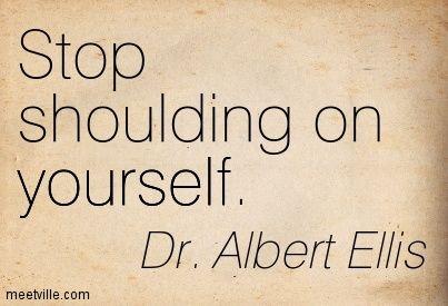 Dr. Albert Ellis: Stop shoulding on yourself. yourself, self-help. Meetville Quotes