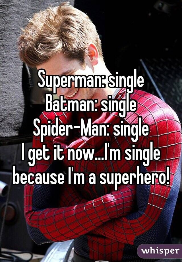 Superman: single Batman: single  Spider-Man: single  I get it now...I'm single because I'm a superhero!