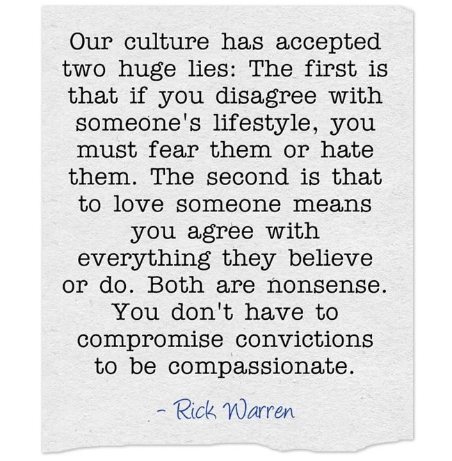 """""""Our culture has accepted two huge lies: The first is that if you disagree with someone's lifestyle, you must fear them or hate them. The second is that to love someone means you agree with everything they believe or do. Both are nonsense. You don't have to compromise convictions to be compassionate."""" Great quote even if you don't agree otherwise with Rick Warren."""