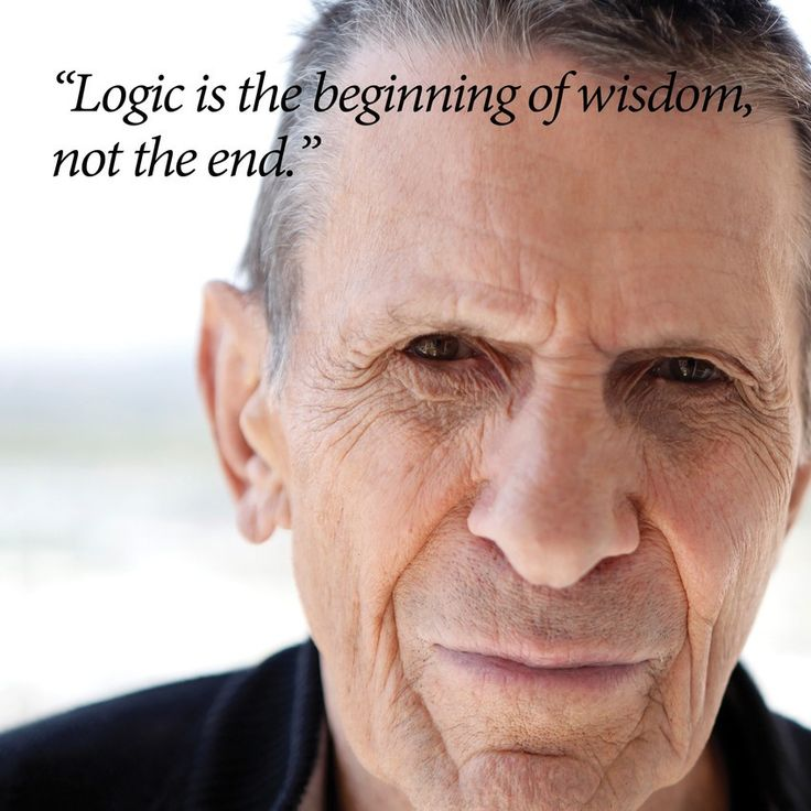 """Logic is the beginning of wisdom, not the end."" - Leonard Nimoy. RIP to one of the greatest influences on my search for Reason, Knowledge and Discipline."