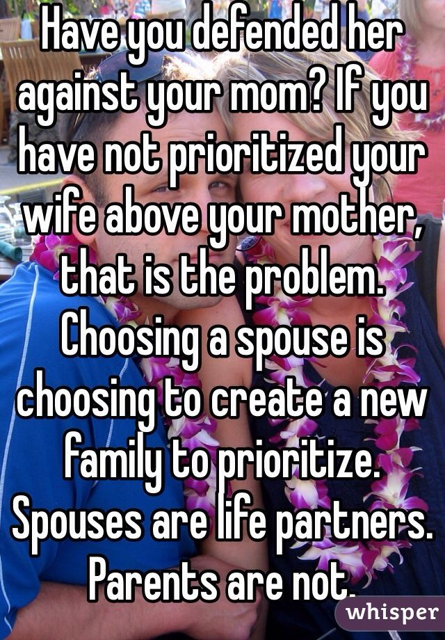 Have you defended her against your mom? If you have not prioritized your wife above your mother, that is the problem. Choosing a spouse is choosing to create a new family to prioritize. Spouses are life partners. Parents are not.