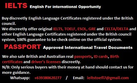 We discreetly offer original IELTS, TOELF, ESOL, GRE and CELTA/DELTA and other English Language Certificates registered under the British council system, 100% guarantee to be check online on the official system. WHATSAPP:       +639380620277         www.buyieltscertificatesblog.wordpress.com
