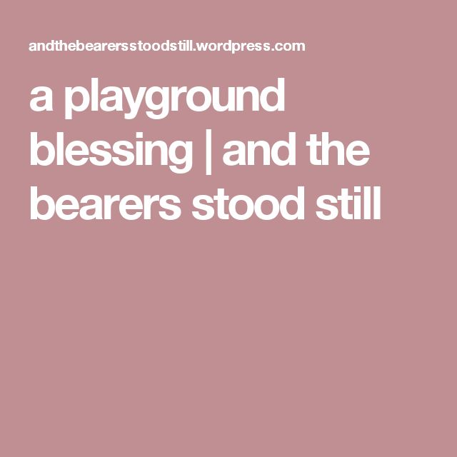 a playground blessing | and the bearers stood still