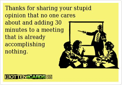 Rottenecards - Thanks for sharing your stupid  opinion that no one cares  about and adding 30  minutes to a meeting  that is already  accomplishing  nothing.