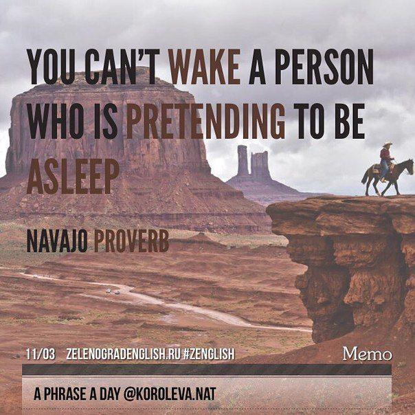 You can't wake a person who is pretending to be asleep (Navajo Proverb) = Вы не можете разбудить человека, если он притворяется спящим (Пословица племени Навахо)  Интересная пословица... Я поняла ее так, что если в жизни человек сознательно, специально глаза на что-то закрывает, то ему никак их на это не открыть. Просто потому, что он прекрасно понимает, на ЧТО он закрывает глаза. А вы что думаете? О чем это?  #aphraseaday #zenglish #zelenogradenglish #korolevanat #Зеленоград #zelenograd
