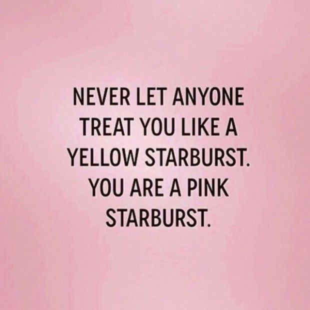 Never let anyone treat you like a yellow starburst...