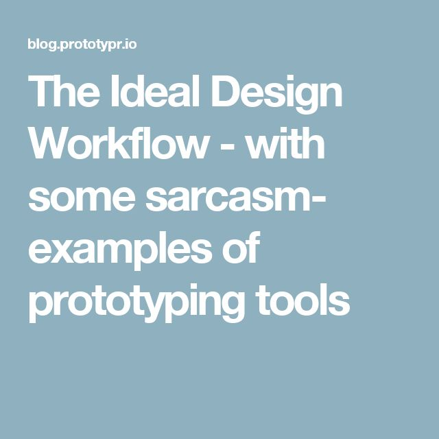 The Ideal Design Workflow - with some sarcasm- examples of prototyping tools