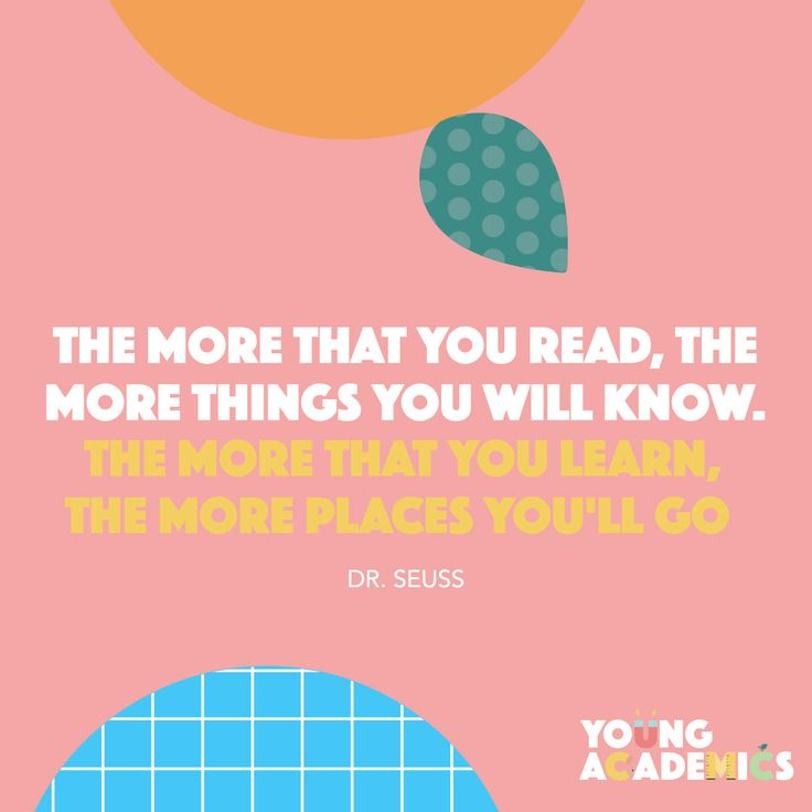 The more that you read, the more things you will know. The more that you learn, the more places you'll go. #DrSeuss #quote #inspiration #YoungAcademics