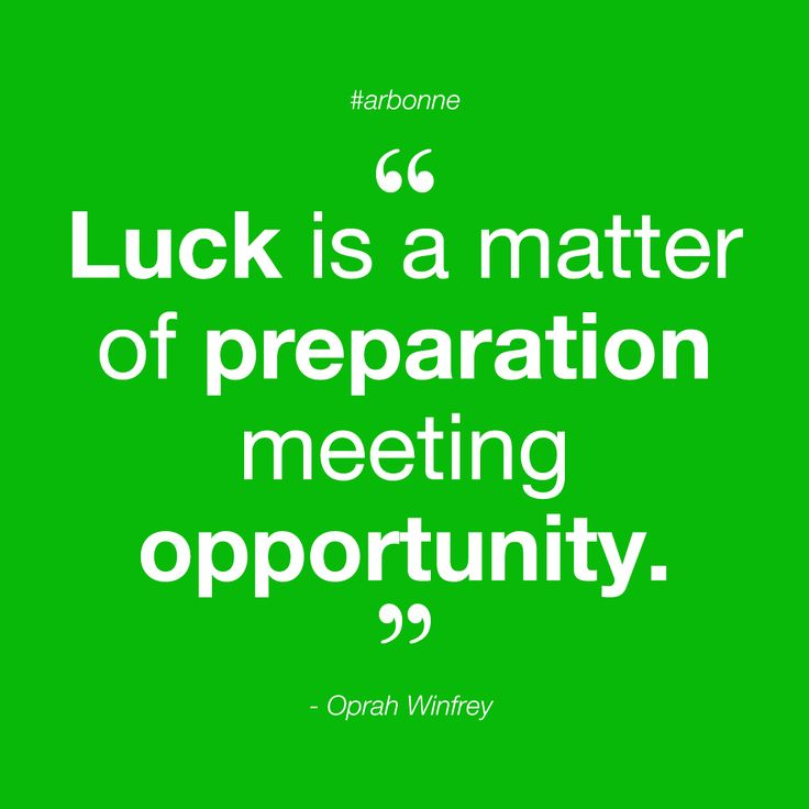 Create your own luck by being prepared to take on opportunity.