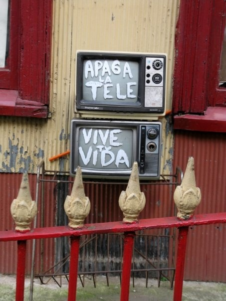 Valparaíso, Chile  (translation: shut off the tv, live your life--written on actual tv's outside of a house)