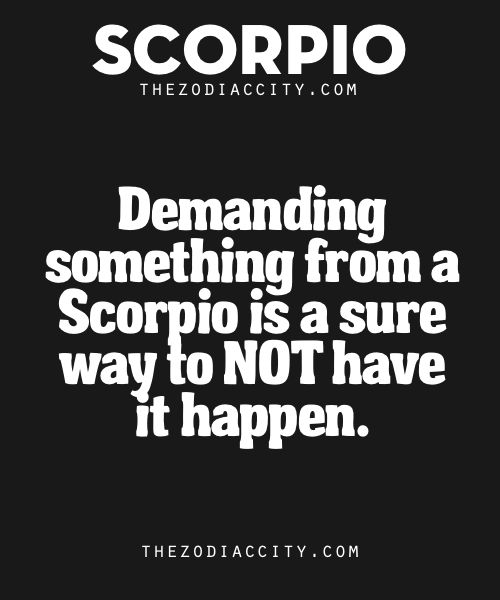 Zodiac Scorpio Facts | TheZodiacCityFor all a Scorpio is willing to do, it cuts real short when a person starts to become demanding or starts to expect them to do things (even though some may even think they are this way as well). Scorpios have strong minds that are not easily broken and won't be controlled, period.
