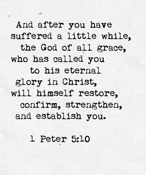 "God Himself will restore you... ""And after you have suffered a little while, the God of all grace, who has called you to his eternal glory in Christ, will himself restore, confirm, strengthen, and establish you."" – 1 Peter 5:10 (ESV) 