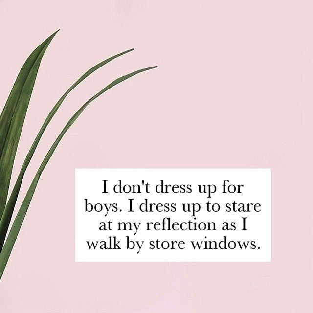I don't dress up for boys, I dress up to stare at my reflection as I walk by store windows.