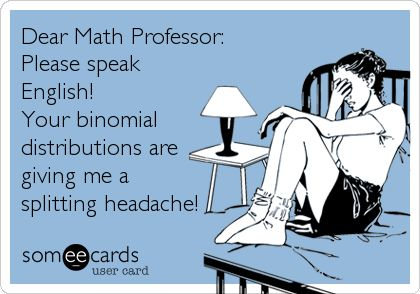 Dear Math Professor: Please speak English! Your binomial distributions are giving me a splitting headache!