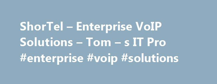 ShorTel – Enterprise VoIP Solutions – Tom – s IT Pro #enterprise #voip #solutions http://bahamas.remmont.com/shortel-enterprise-voip-solutions-tom-s-it-pro-enterprise-voip-solutions/  # ShorTel Situations supported. Public sector, health care, multiple locations, mobile workforces Customers. Better Business Bureau, Carson Tahoe Hospital, Chevron, Elgin Community College Hosting options. In-house, cloud-based, SIP trunking, analog adapters, hybrid Uptime. 99.999 percent Pros: Custom…