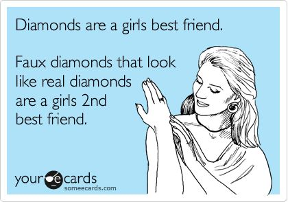 Diamonds are a girls best friend. Faux diamonds that look like real diamonds are a girls 2nd best friend.