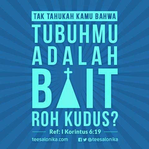 Tak tahukah kamu bahwa tubuhmu adalah bait Roh Kudus?   Ref: 1 Kor 6:19