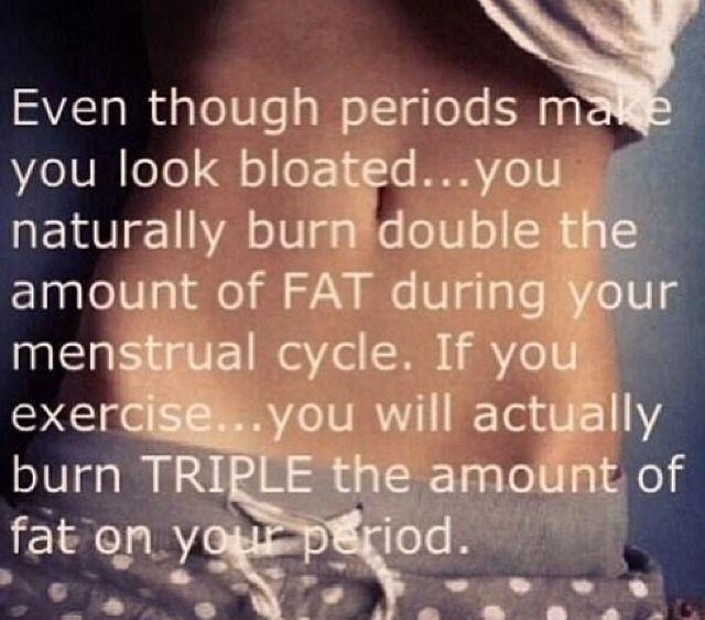Even Though Periods make you look bloated… you naturally burn double the amount of FAT during your menstrual cycle. If you exercise… you will act burn TRIPLE the amount of fat on your period. - Thank you mother nature I had no idea!!!!!!!!!